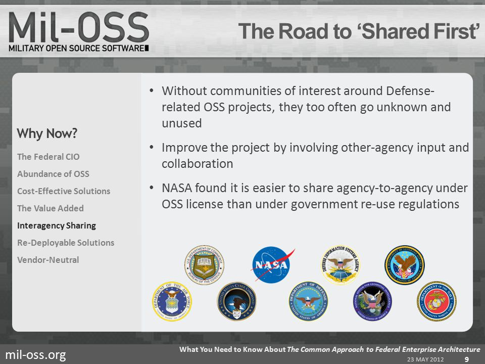 mil-oss.org Without communities of interest around Defense- related OSS projects, they too often go unknown and unused Improve the project by involving other-agency input and collaboration NASA found it is easier to share agency-to-agency under OSS license than under government re-use regulations The Road to 'Shared First' 23 MAY 2012 What You Need to Know About The Common Approach to Federal Enterprise Architecture 9 The Federal CIO Abundance of OSS Cost-Effective Solutions The Value Added Interagency Sharing Re-Deployable Solutions Vendor-Neutral Why Now