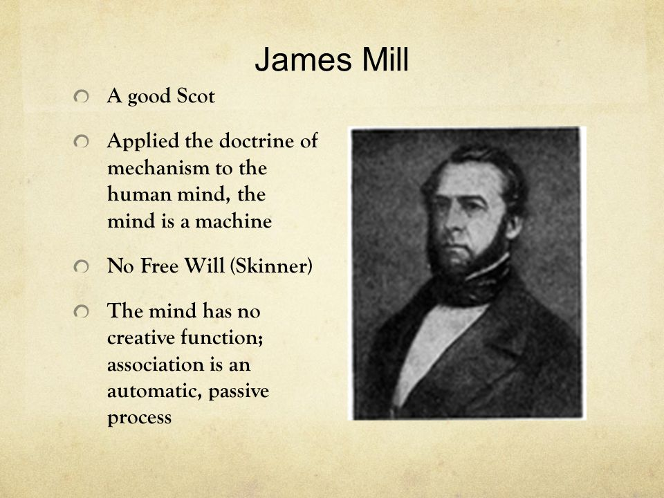 James Mill A good Scot Applied the doctrine of mechanism to the human mind, the mind is a machine No Free Will (Skinner) The mind has no creative function; association is an automatic, passive process