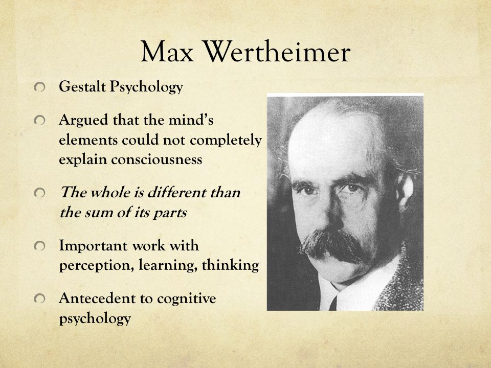 Max Wertheimer Gestalt Psychology Argued that the mind's elements could not completely explain consciousness The whole is different than the sum of its parts Important work with perception, learning, thinking Antecedent to cognitive psychology