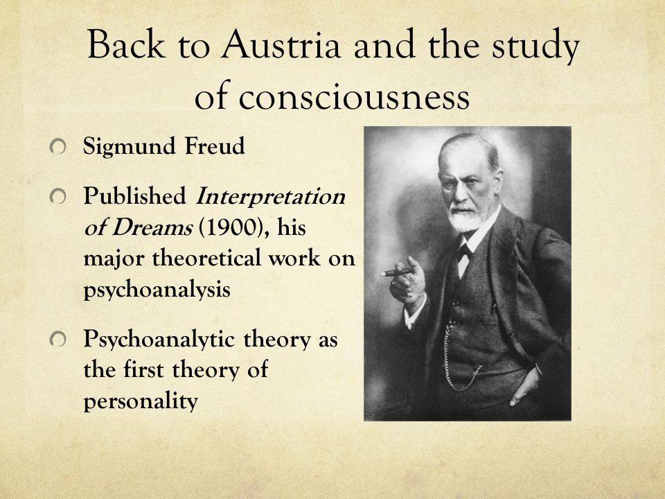 Back to Austria and the study of consciousness Sigmund Freud Published Interpretation of Dreams (1900), his major theoretical work on psychoanalysis Psychoanalytic theory as the first theory of personality