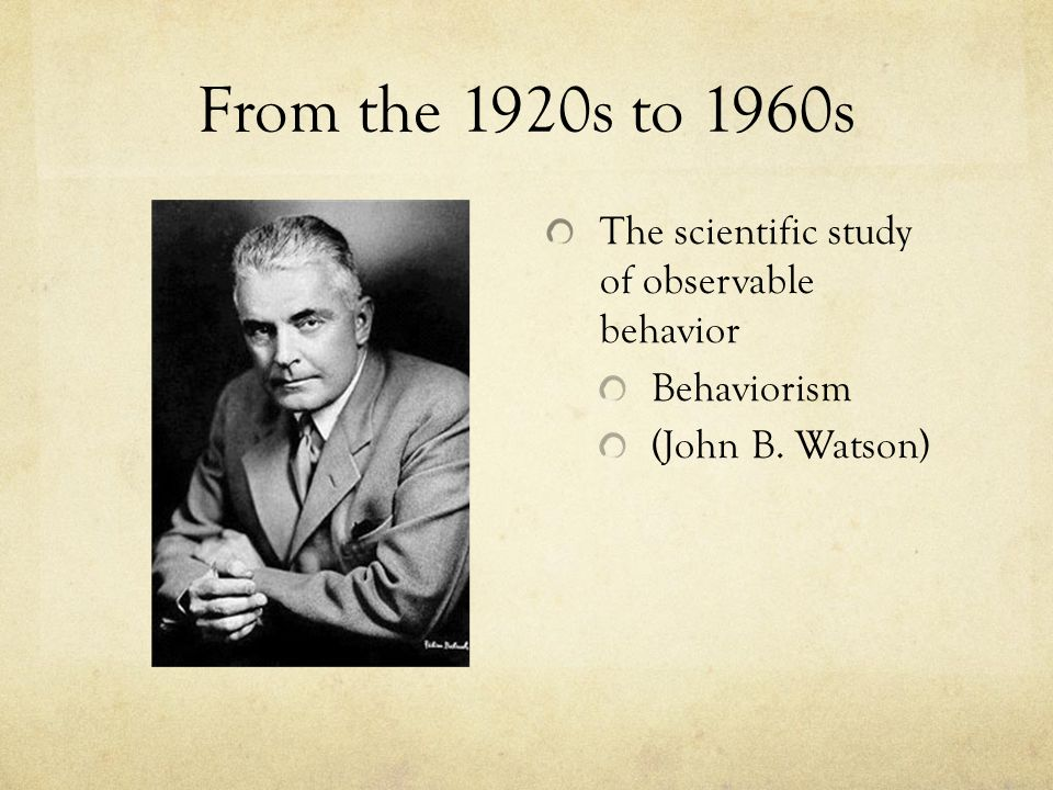 From the 1920s to 1960s The scientific study of observable behavior Behaviorism (John B. Watson)