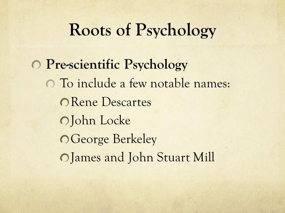 Roots of Psychology Pre-scientific Psychology To include a few notable names: Rene Descartes John Locke George Berkeley James and John Stuart Mill