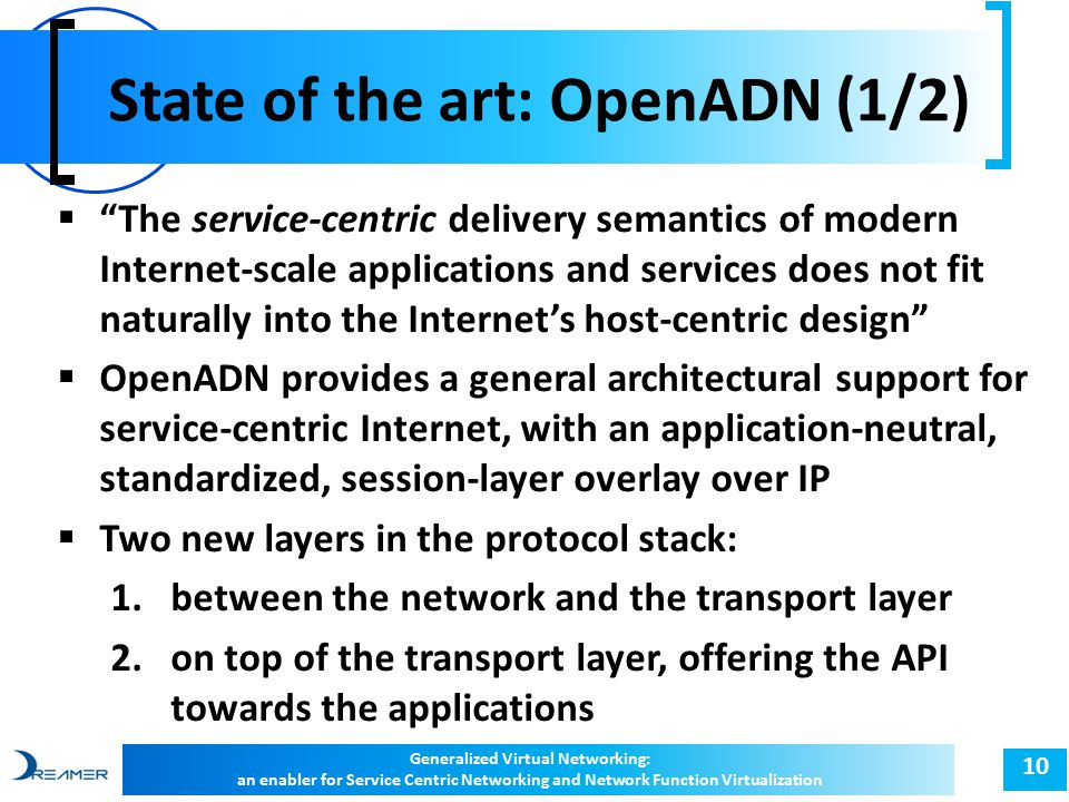 "State of the art: OpenADN (1/2) 10  ""The service-centric delivery semantics of modern Internet-scale applications and services does not fit naturally"