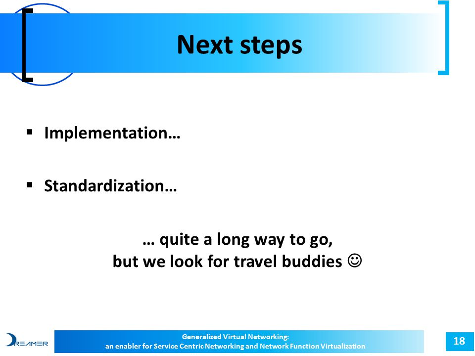 Next steps 18  Implementation…  Standardization… … quite a long way to go, but we look for travel buddies Generalized Virtual Networking: an enabler for Service Centric Networking and Network Function Virtualization