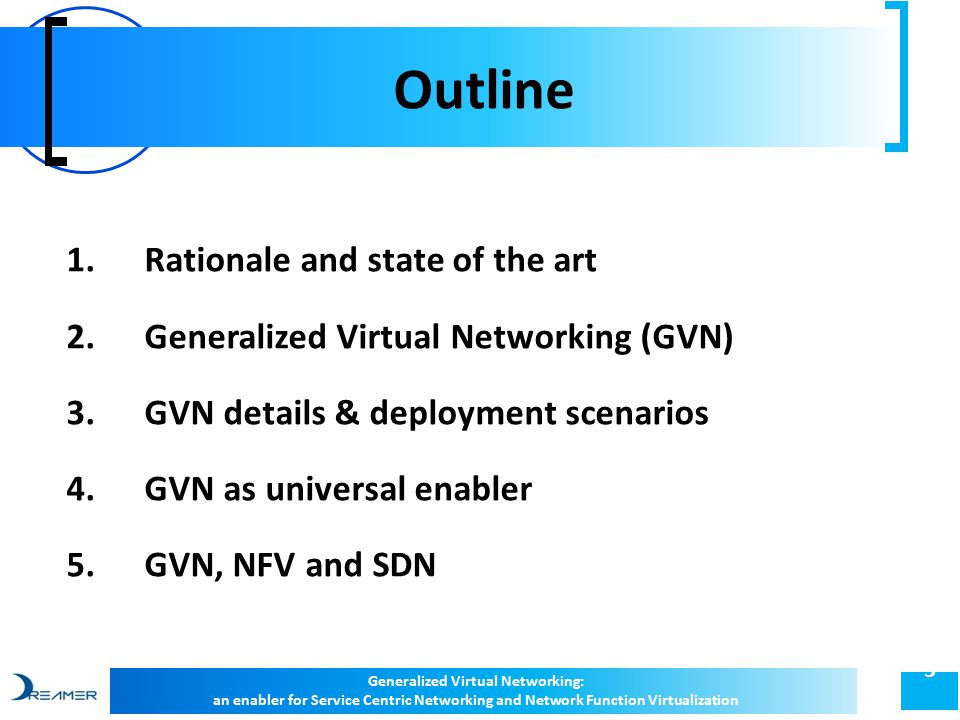 Outline 3 1.Rationale and state of the art 2.Generalized Virtual Networking (GVN) 3.GVN details & deployment scenarios 4.GVN as universal enabler 5.GVN, NFV and SDN Generalized Virtual Networking: an enabler for Service Centric Networking and Network Function Virtualization