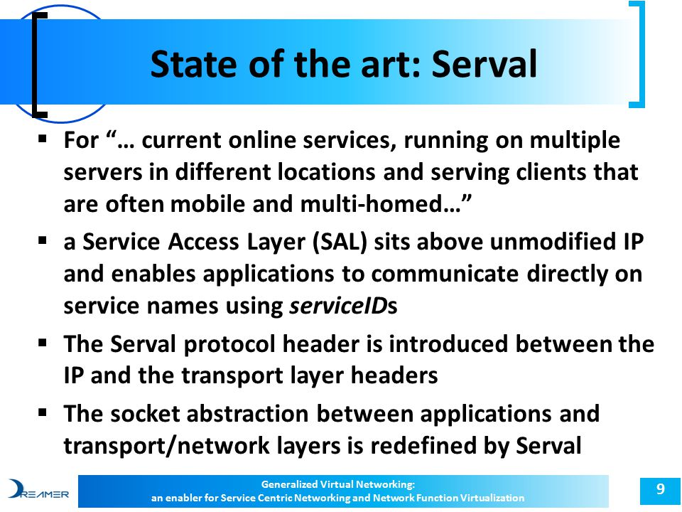 State of the art: Serval 9  For … current online services, running on multiple servers in different locations and serving clients that are often mobile and multi-homed…  a Service Access Layer (SAL) sits above unmodified IP and enables applications to communicate directly on service names using serviceIDs  The Serval protocol header is introduced between the IP and the transport layer headers  The socket abstraction between applications and transport/network layers is redefined by Serval Generalized Virtual Networking: an enabler for Service Centric Networking and Network Function Virtualization