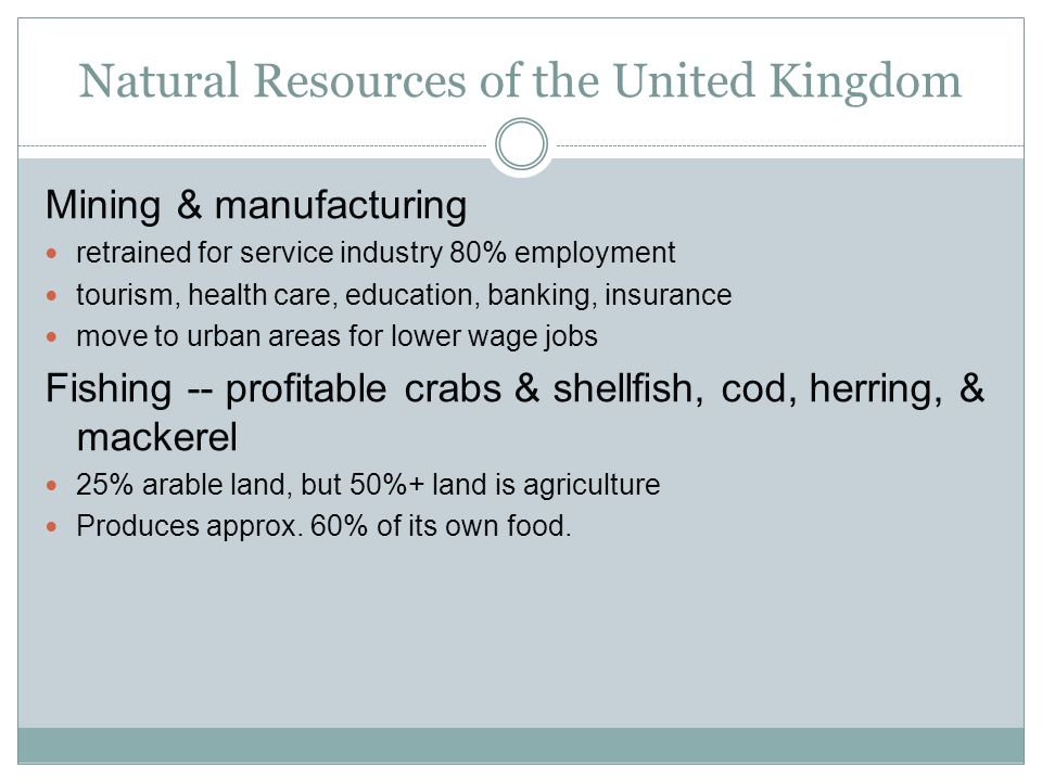 Natural Resources of the United Kingdom Mining & manufacturing retrained for service industry 80% employment tourism, health care, education, banking,