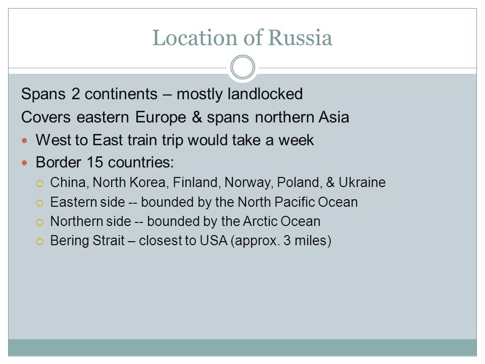 Location of Russia Spans 2 continents – mostly landlocked Covers eastern Europe & spans northern Asia West to East train trip would take a week Border