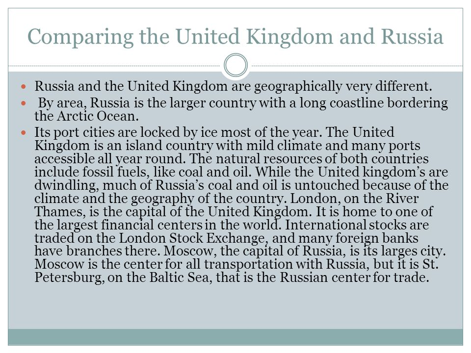 Comparing the United Kingdom and Russia Russia and the United Kingdom are geographically very different. By area, Russia is the larger country with a