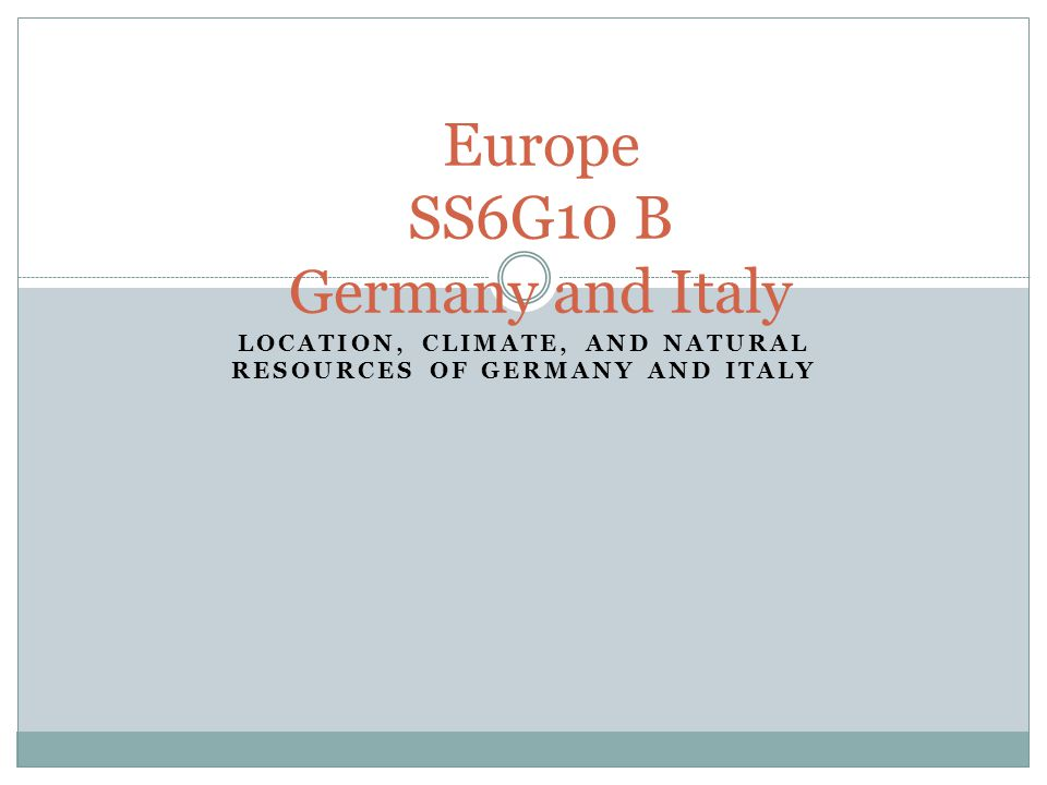 LOCATION, CLIMATE, AND NATURAL RESOURCES OF GERMANY AND ITALY Europe SS6G10 B Germany and Italy