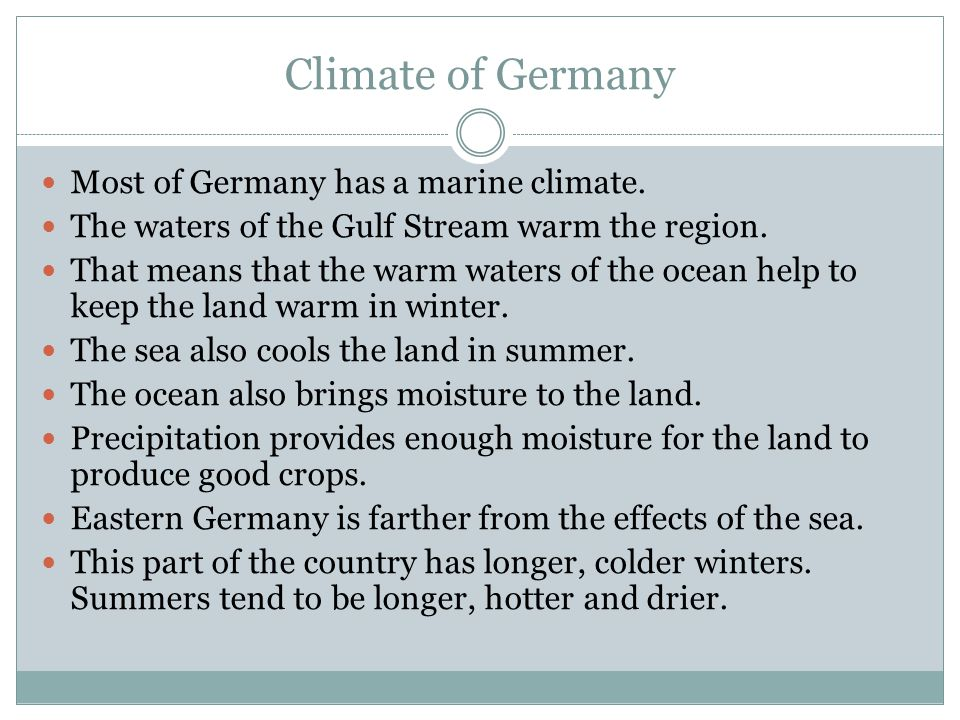 Climate of Germany Most of Germany has a marine climate. The waters of the Gulf Stream warm the region. That means that the warm waters of the ocean h