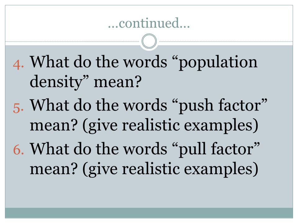 "…continued… 4. What do the words ""population density"" mean? 5. What do the words ""push factor"" mean? (give realistic examples) 6. What do the words ""p"