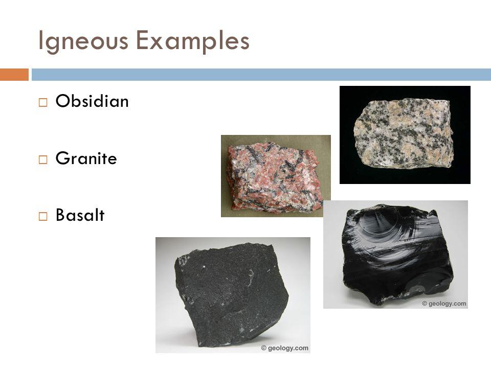 Igneous Examples  Obsidian  Granite  Basalt