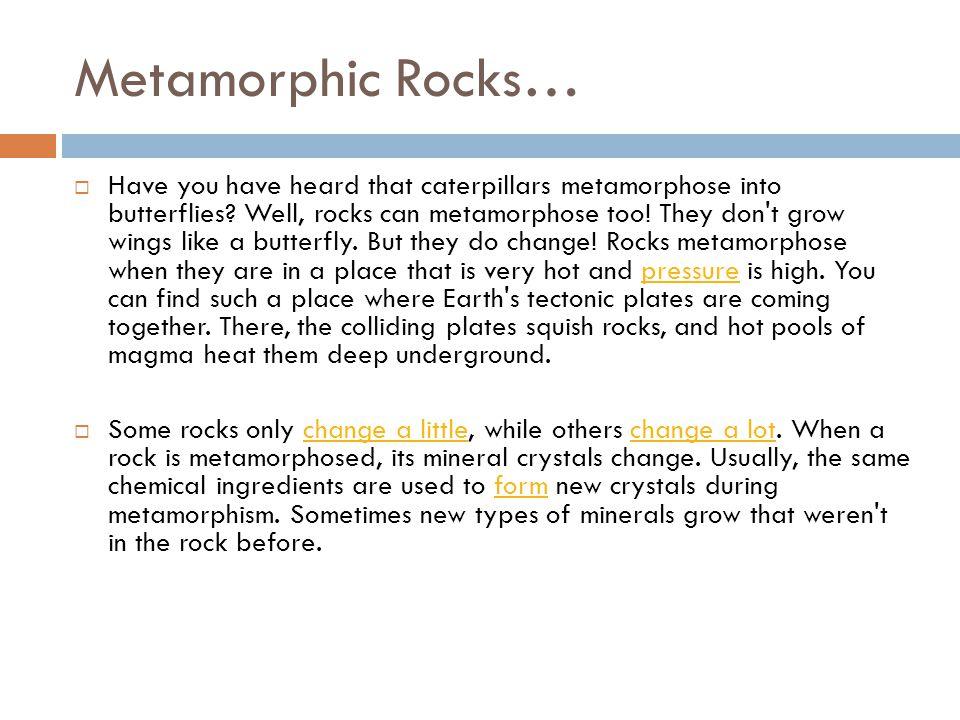 Metamorphic Rocks…  Have you have heard that caterpillars metamorphose into butterflies.