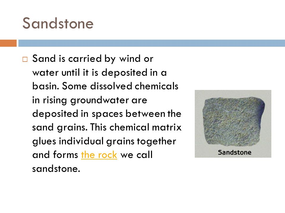 Sandstone  Sand is carried by wind or water until it is deposited in a basin.