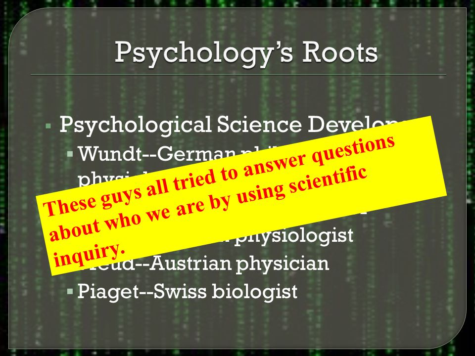  Psychological Science Develops  Wundt--German philosopher and physiologist  James--American philosopher  Pavlov--Russian physiologist  Freud--Austrian physician  Piaget--Swiss biologist These guys all tried to answer questions about who we are by using scientific inquiry.