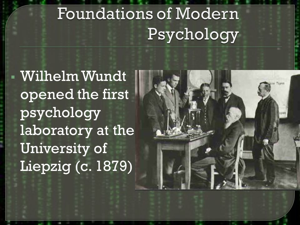  Wilhelm Wundt opened the first psychology laboratory at the University of Liepzig (c. 1879)