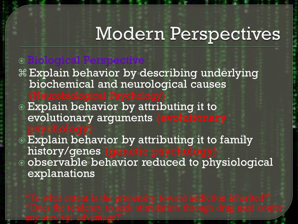  Biological Perspective z Explain behavior by describing underlying biochemical and neurological causes ( Neurobiological Psychology)  Explain behavior by attributing it to evolutionary arguments (evolutionary psychology)  Explain behavior by attributing it to family history/genes (genetic psychology)  observable behavior reduced to physiological explanations To what extent is the propensity toward addiction inherited Does the tendency to seek stimulation through drug used confer any survival advantage