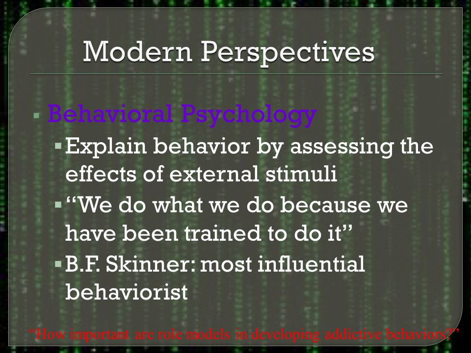  Behavioral Psychology  Explain behavior by assessing the effects of external stimuli  We do what we do because we have been trained to do it  B.F.