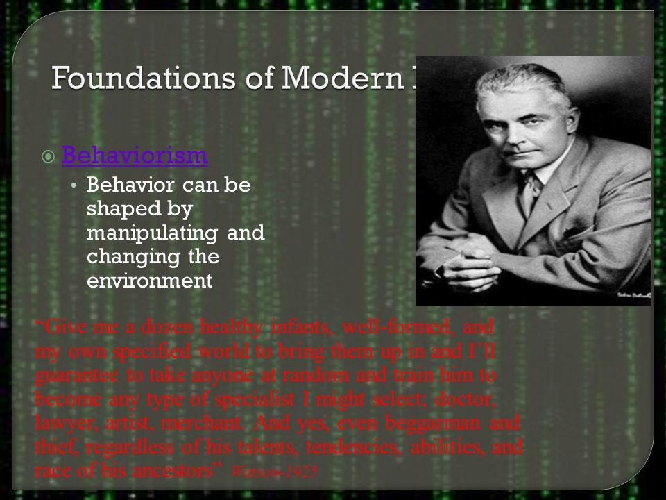  Behaviorism Behavior can be shaped by manipulating and changing the environment Give me a dozen healthy infants, well-formed, and my own specified world to bring them up in and I'll guarantee to take anyone at random and train him to become any type of specialist I might select; doctor, lawyer, artist, merchant.