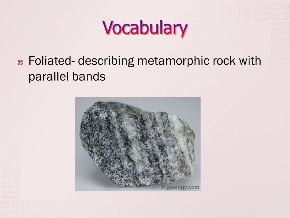  Foliated- describing metamorphic rock with parallel bands