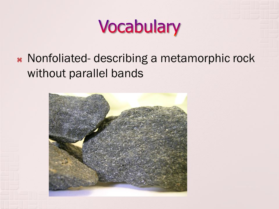  Nonfoliated- describing a metamorphic rock without parallel bands