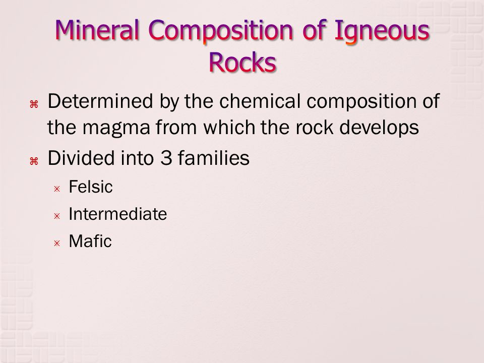  Determined by the chemical composition of the magma from which the rock develops  Divided into 3 families  Felsic  Intermediate  Mafic