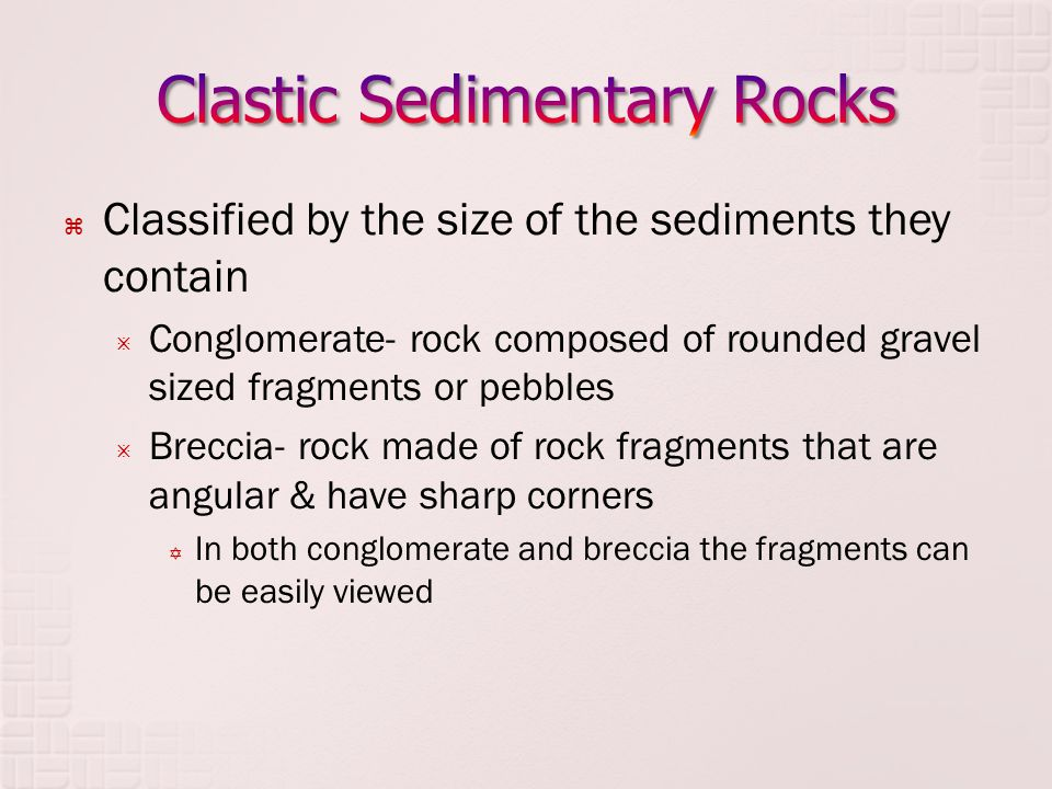  Classified by the size of the sediments they contain  Conglomerate- rock composed of rounded gravel sized fragments or pebbles  Breccia- rock made