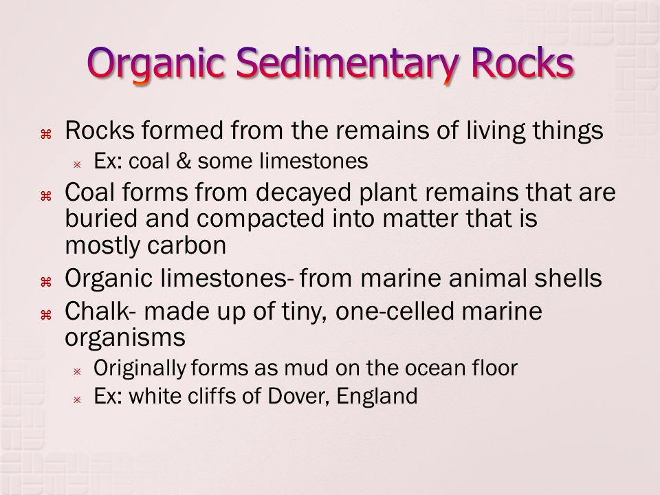  Rocks formed from the remains of living things  Ex: coal & some limestones  Coal forms from decayed plant remains that are buried and compacted in