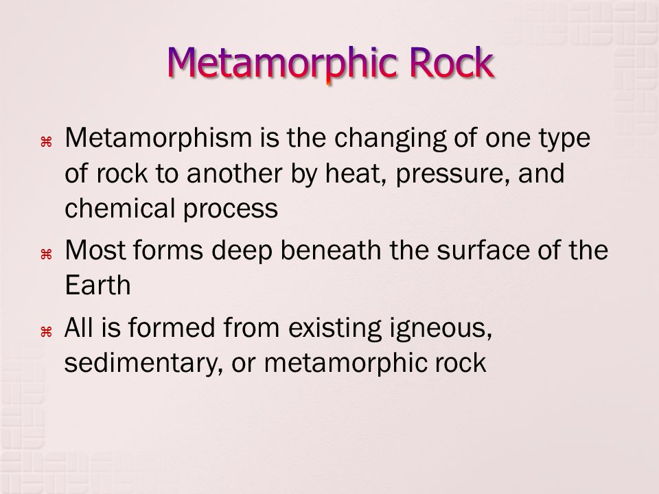  Metamorphism is the changing of one type of rock to another by heat, pressure, and chemical process  Most forms deep beneath the surface of the Ear