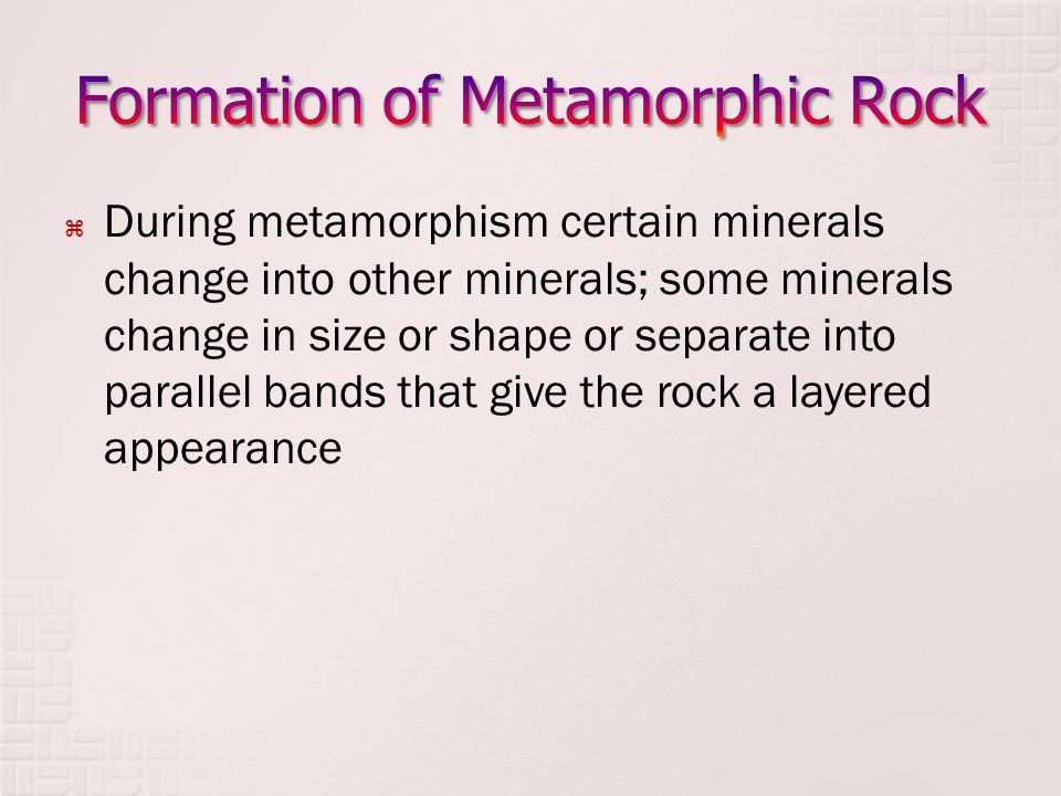  During metamorphism certain minerals change into other minerals; some minerals change in size or shape or separate into parallel bands that give the rock a layered appearance