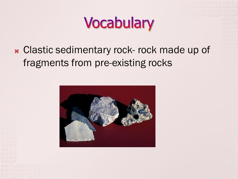  Clastic sedimentary rock- rock made up of fragments from pre-existing rocks