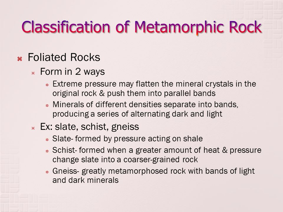  Foliated Rocks  Form in 2 ways  Extreme pressure may flatten the mineral crystals in the original rock & push them into parallel bands  Minerals