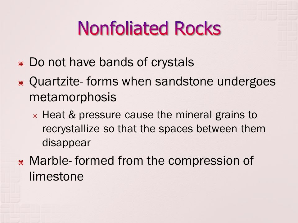  Do not have bands of crystals  Quartzite- forms when sandstone undergoes metamorphosis  Heat & pressure cause the mineral grains to recrystallize so that the spaces between them disappear  Marble- formed from the compression of limestone