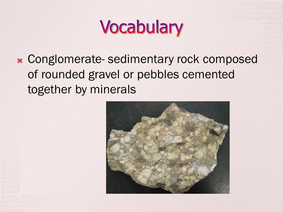  Conglomerate- sedimentary rock composed of rounded gravel or pebbles cemented together by minerals
