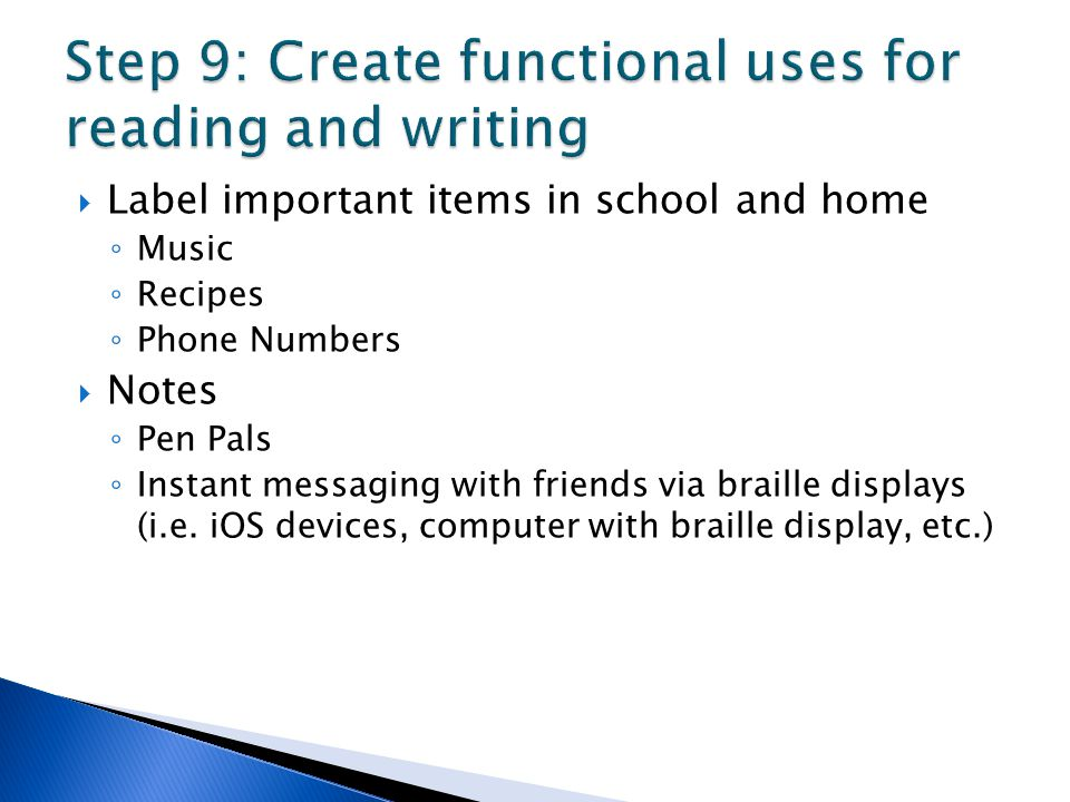  Label important items in school and home ◦ Music ◦ Recipes ◦ Phone Numbers  Notes ◦ Pen Pals ◦ Instant messaging with friends via braille displays