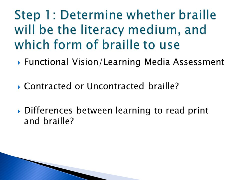  Functional Vision/Learning Media Assessment  Contracted or Uncontracted braille?  Differences between learning to read print and braille?