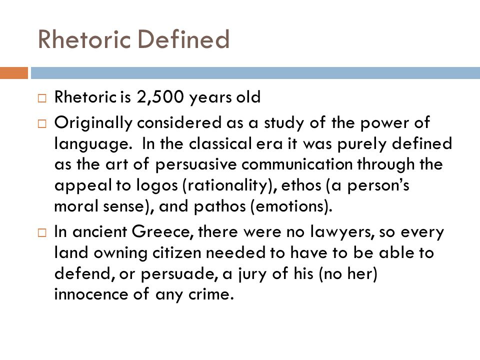 Rhetoric Defined  Rhetoric is 2,500 years old  Originally considered as a study of the power of language. In the classical era it was purely defined