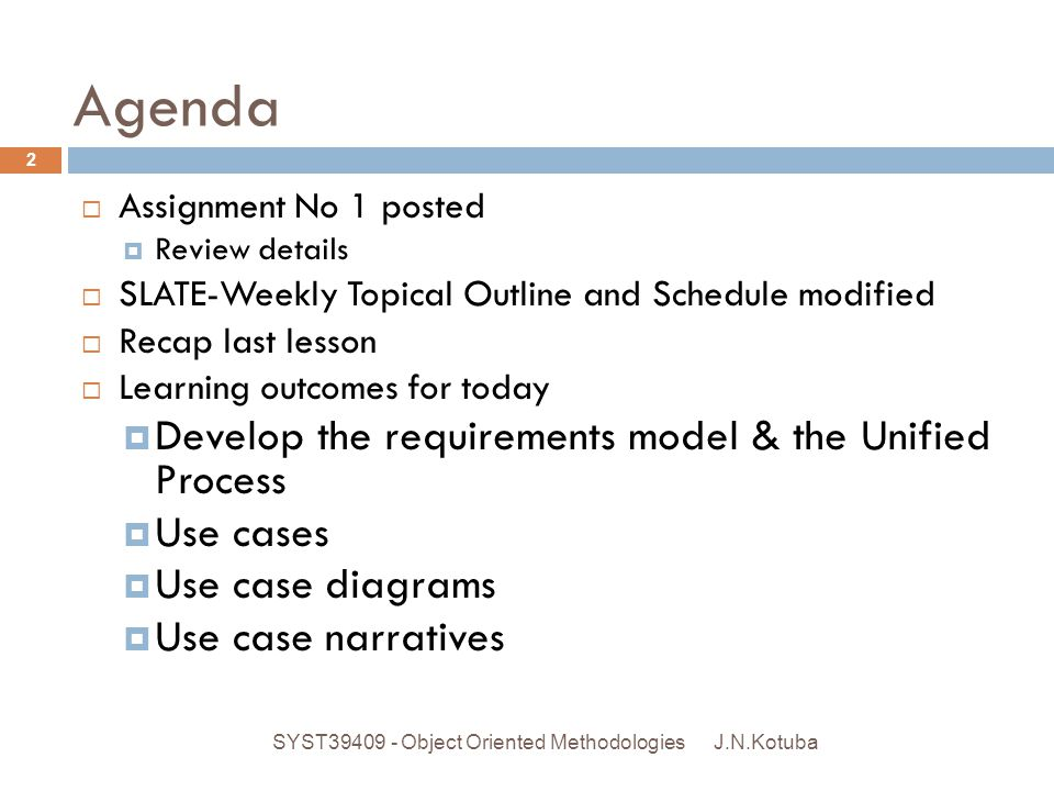 Agenda J.N.Kotuba SYST39409 - Object Oriented Methodologies 2  Assignment No 1 posted  Review details  SLATE-Weekly Topical Outline and Schedule mo