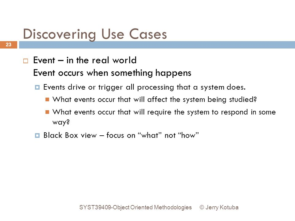Discovering Use Cases  Event – in the real world Event occurs when something happens  Events drive or trigger all processing that a system does. Wha