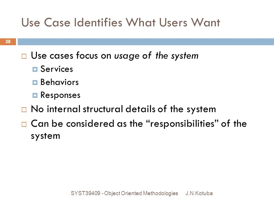 Use Case Identifies What Users Want  Next  Validate use case names  Write narrative descriptions for each use case  Refining the name  May discover more than one use case E.g register member Register new member Renew existing member Purchase Retail Trade Dealer staff J.N.Kotuba 39 SYST39409 - Object Oriented Methodologies
