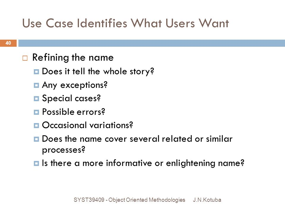Use Case Identifies What Users Want J.N.Kotuba SYST39409 - Object Oriented Methodologies 40  Refining the name  Does it tell the whole story?  Any