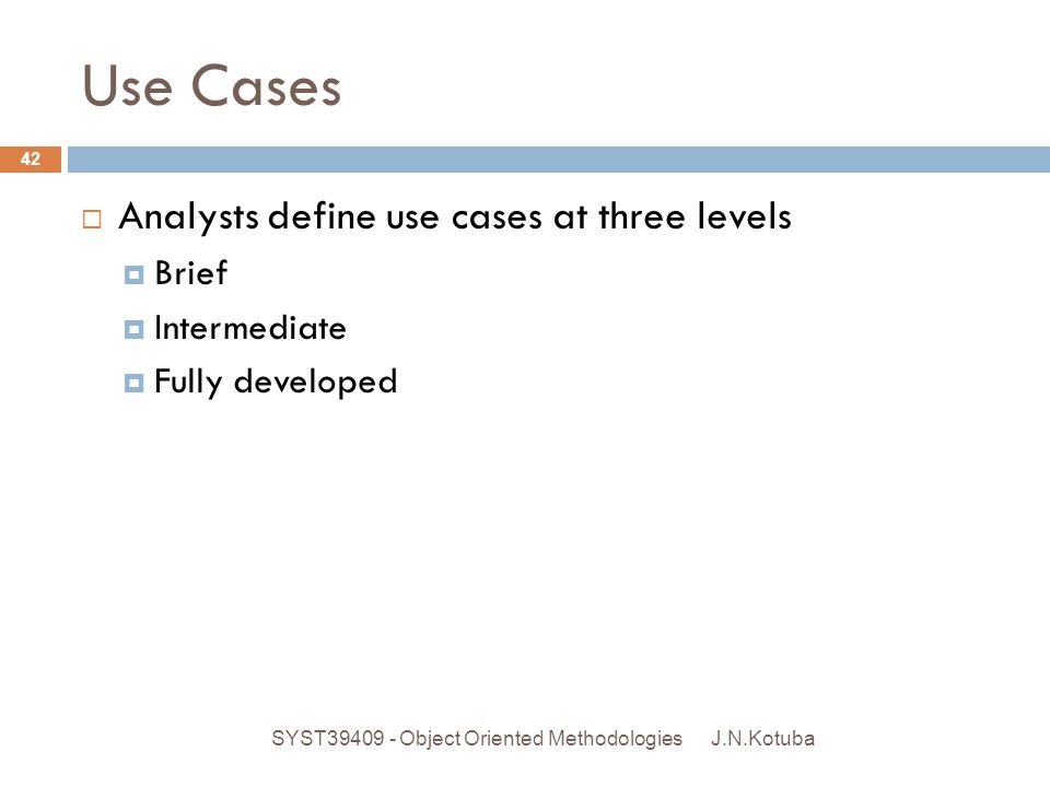 Use Cases J.N.Kotuba SYST39409 - Object Oriented Methodologies 42  Analysts define use cases at three levels  Brief  Intermediate  Fully developed