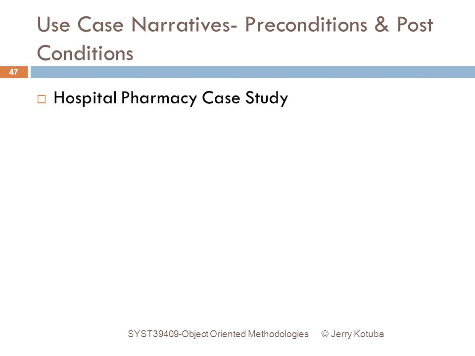 Use Case Narratives- Preconditions & Post Conditions © Jerry Kotuba SYST39409-Object Oriented Methodologies 47  Hospital Pharmacy Case Study