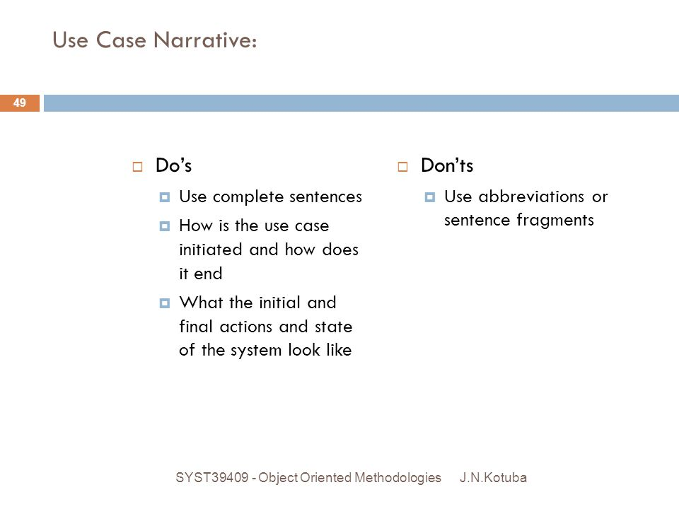 Use Case Narrative:  Do's  Use complete sentences  How is the use case initiated and how does it end  What the initial and final actions and state