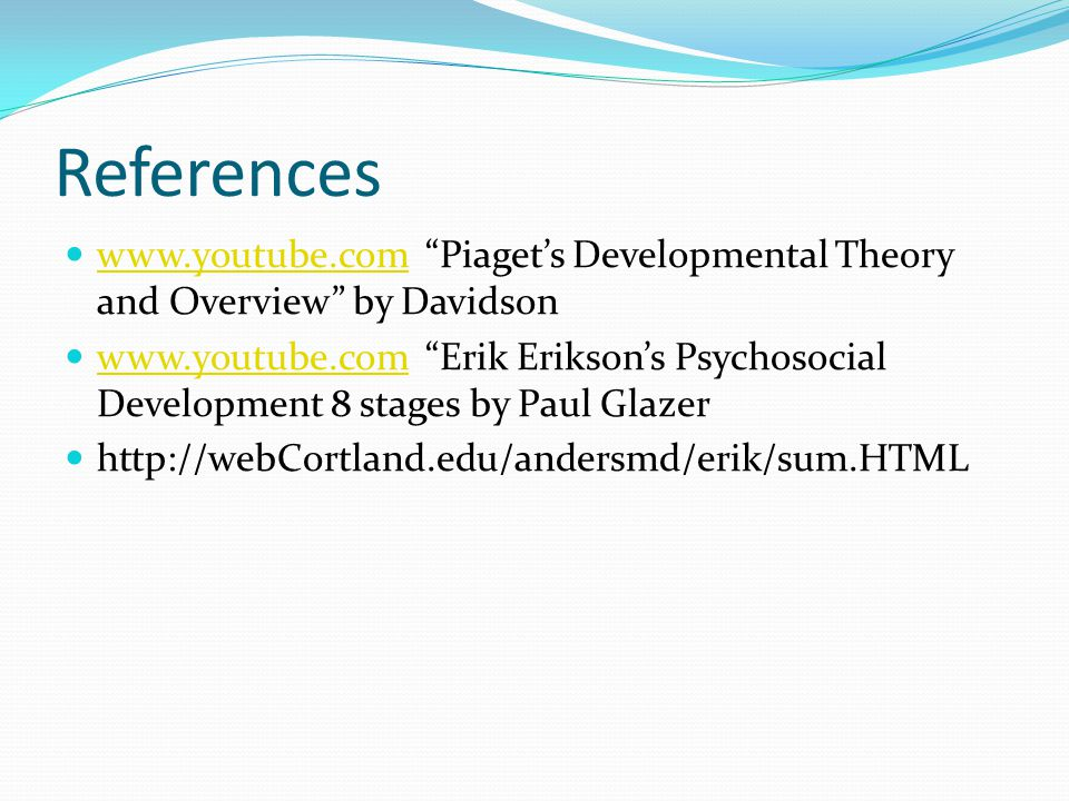 References www.youtube.com Piaget's Developmental Theory and Overview by Davidson www.youtube.com www.youtube.com Erik Erikson's Psychosocial Development 8 stages by Paul Glazer www.youtube.com http://webCortland.edu/andersmd/erik/sum.HTML