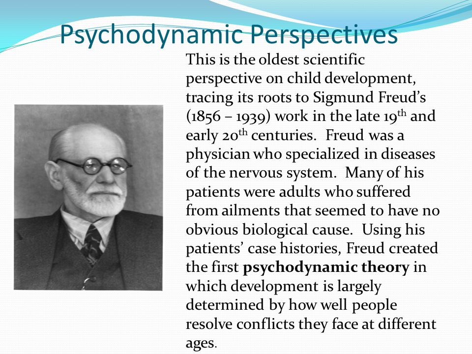 Psychodynamic Perspectives This is the oldest scientific perspective on child development, tracing its roots to Sigmund Freud's (1856 – 1939) work in the late 19 th and early 20 th centuries.