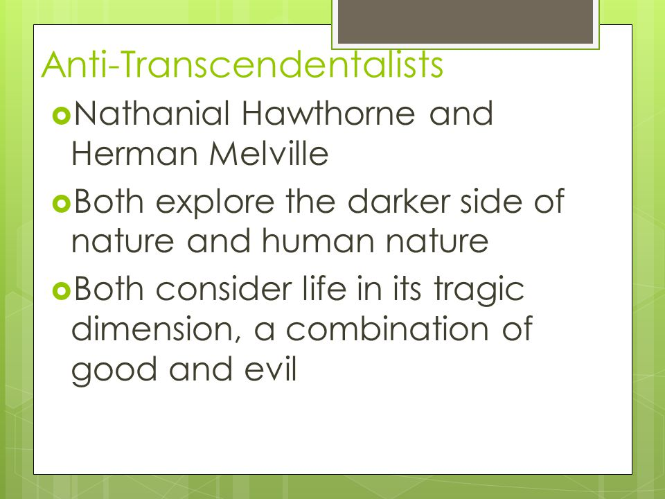 Anti-Transcendentalists  Nathanial Hawthorne and Herman Melville  Both explore the darker side of nature and human nature  Both consider life in its tragic dimension, a combination of good and evil