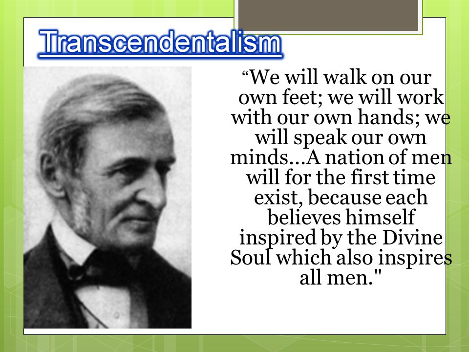 We will walk on our own feet; we will work with our own hands; we will speak our own minds...A nation of men will for the first time exist, because each believes himself inspired by the Divine Soul which also inspires all men.