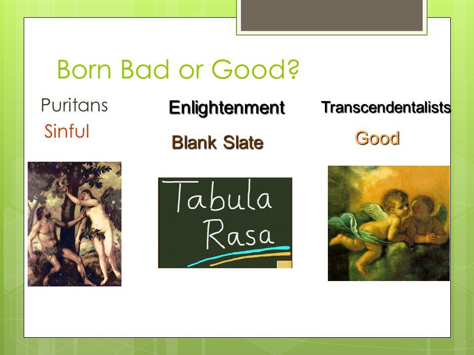 Born Bad or Good Puritans Sinful TranscendentalistsGood Enlightenment Blank Slate